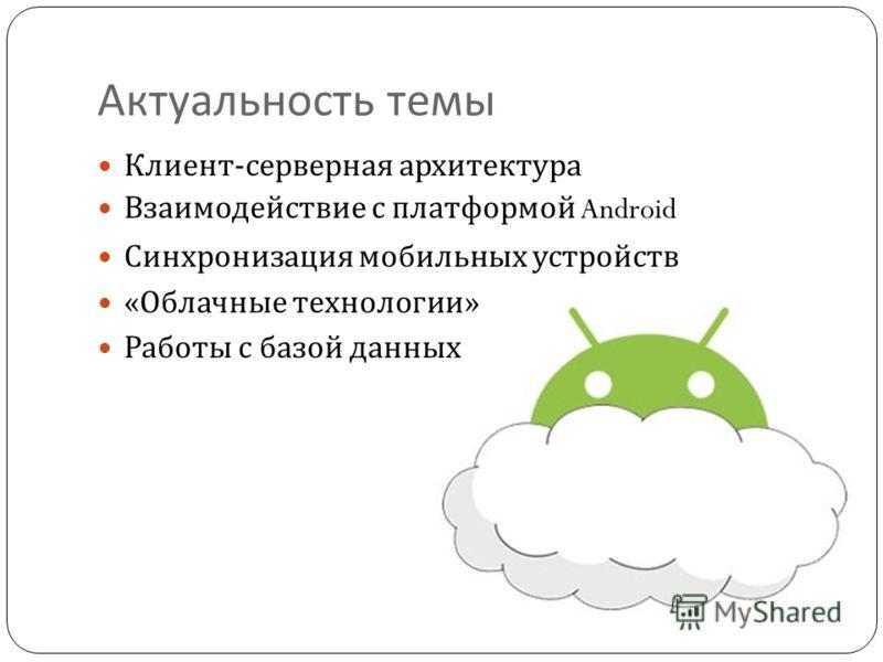 Актуальность темы Клиент - серверная архитектура Взаимодействие с платформой Android Синхронизация мобильных устройств « Облачные технологии » Работы с базой данных