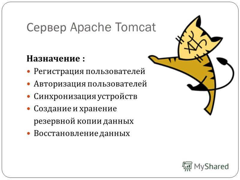 Сервер Apache Tomcat Назначение : Регистрация пользователей Авторизация пользователей Синхронизация устройств Создание и хранение резервной копии данных Восстановление данных