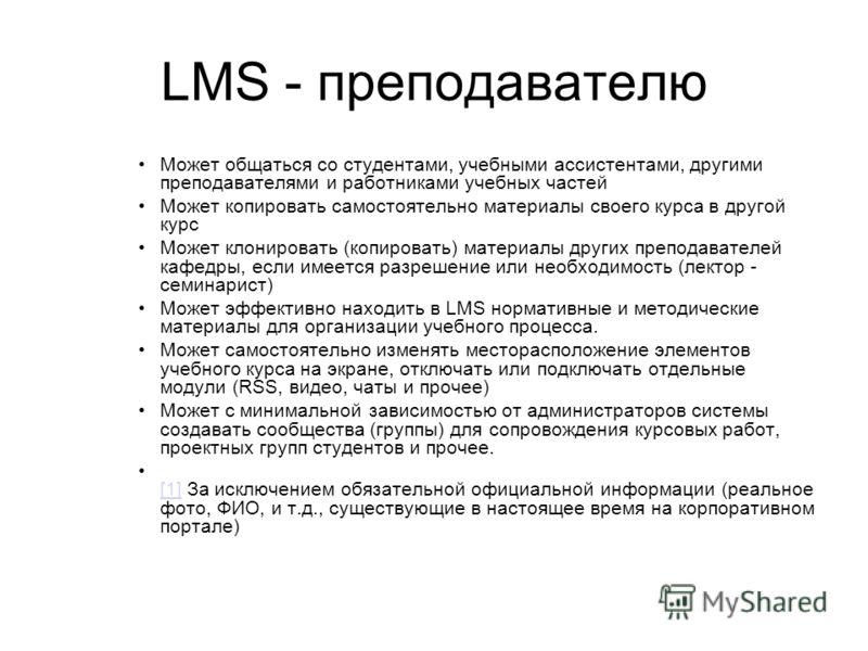 LMS - преподавателю Может общаться со студентами, учебными ассистентами, другими преподавателями и работниками учебных частей Может копировать самостоятельно материалы своего курса в другой курс Может клонировать (копировать) материалы других препода