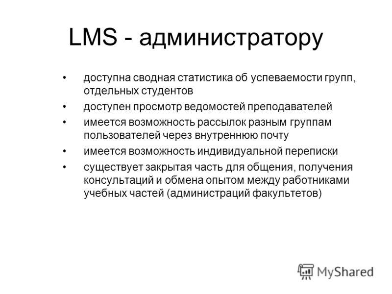LMS - администратору доступна сводная статистика об успеваемости групп, отдельных студентов доступен просмотр ведомостей преподавателей имеется возможность рассылок разным группам пользователей через внутреннюю почту имеется возможность индивидуально