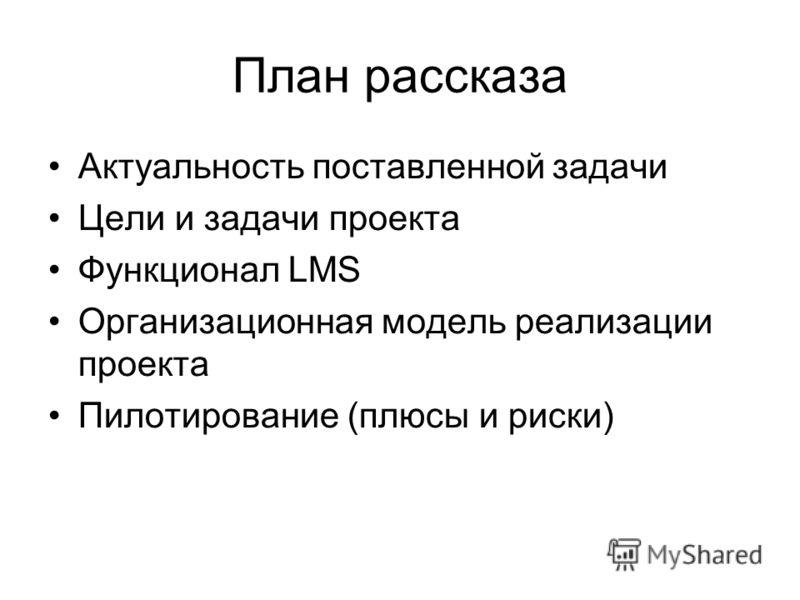 План рассказа Актуальность поставленной задачи Цели и задачи проекта Функционал LMS Организационная модель реализации проекта Пилотирование (плюсы и риски)
