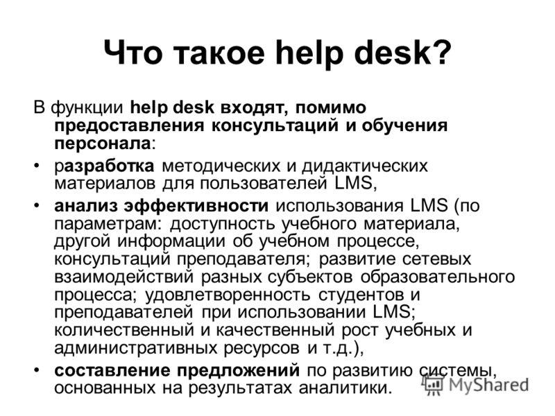 Что такое help desk? В функции help desk входят, помимо предоставления консультаций и обучения персонала: разработка методических и дидактических материалов для пользователей LMS, анализ эффективности использования LMS (по параметрам: доступность уче