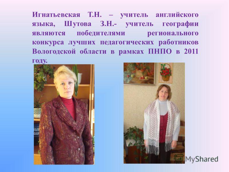 Игнатьевская Т.Н. – учитель английского языка, Шутова З.Н.- учитель географии являются победителями регионального конкурса лучших педагогических работников Вологодской области в рамках ПНПО в 2011 году.