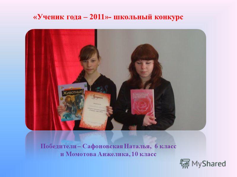 «Ученик года – 2011»- школьный конкурс Победители – Сафоновская Наталья, 6 класс и Момотова Анжелика, 10 класс