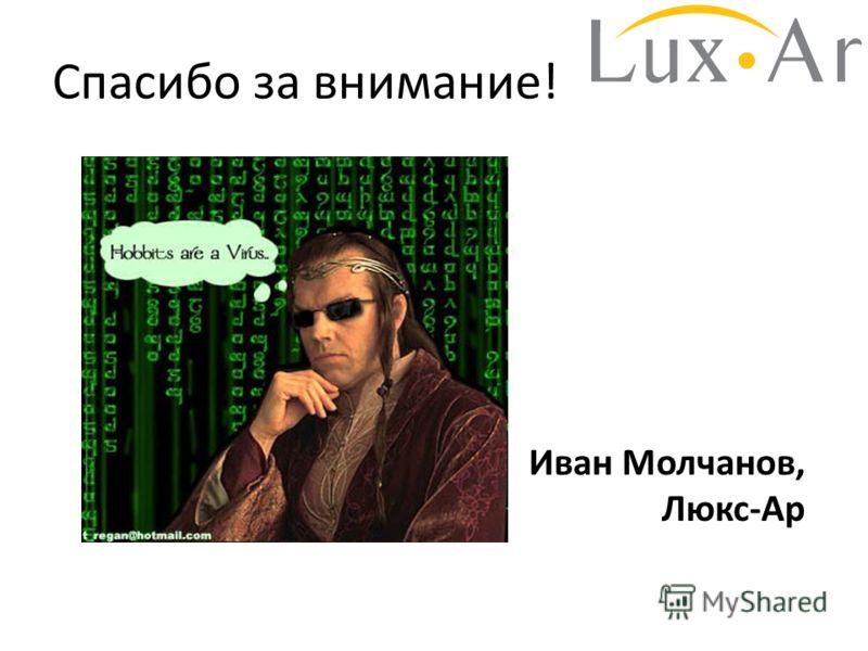 Спасибо за внимание! Иван Молчанов, Люкс-Ар