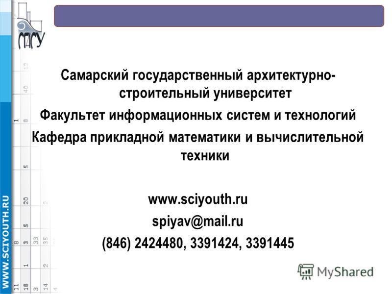 Самарский государственный архитектурно- строительный университет Факультет информационных систем и технологий Кафедра прикладной математики и вычислительной техники www.sciyouth.ru spiyav@mail.ru (846) 2424480, 3391424, 3391445