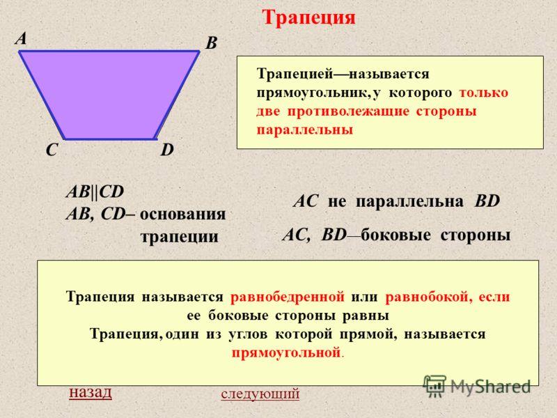 Трапеция Трапециейназывается прямоугольник, у которого только две противолежащие стороны параллельны A B CD AB||CD AB, CD– основания трапеции AC не параллельна BD AC, BD боковые стороны Трапеция называется равнобедренной или равнобокой, если ее боков