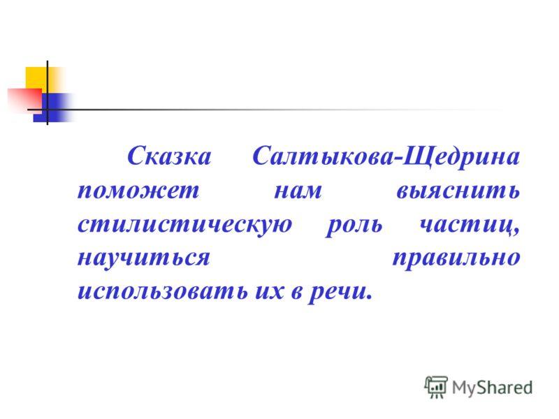Сказка Салтыкова-Щедрина поможет нам выяснить стилистическую роль частиц, научиться правильно использовать их в речи.