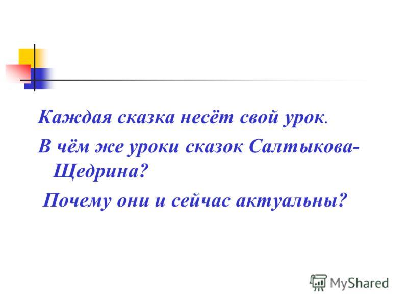 Каждая сказка несёт свой урок. В чём же уроки сказок Салтыкова- Щедрина? Почему они и сейчас актуальны?