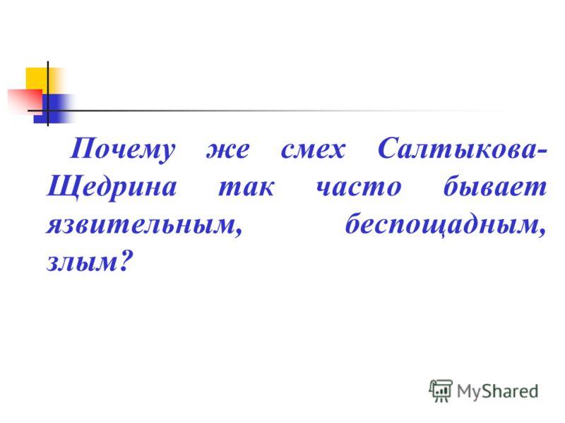 Почему же смех Салтыкова- Щедрина так часто бывает язвительным, беспощадным, злым?