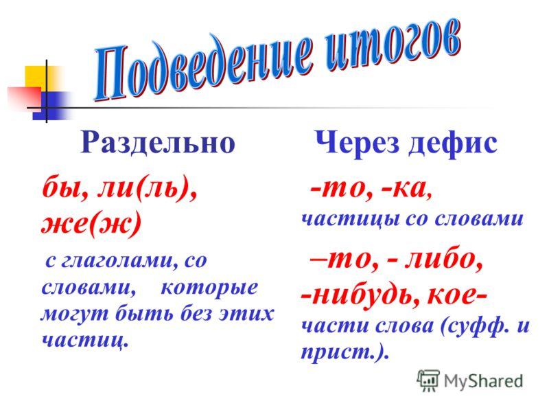 Раздельно бы, ли(ль), же(ж) с глаголами, со словами, которые могут быть без этих частиц. Через дефис -то, -ка, частицы со словами –то, - либо, -нибудь, кое- части слова (суфф. и прист.).