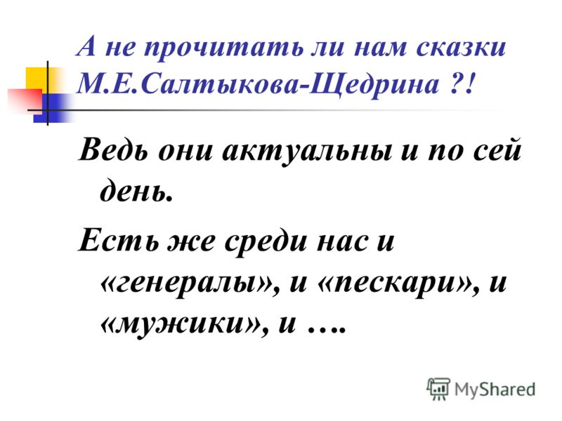 А не прочитать ли нам сказки М.Е.Салтыкова-Щедрина ?! Ведь они актуальны и по сей день. Есть же среди нас и «генералы», и «пескари», и «мужики», и ….