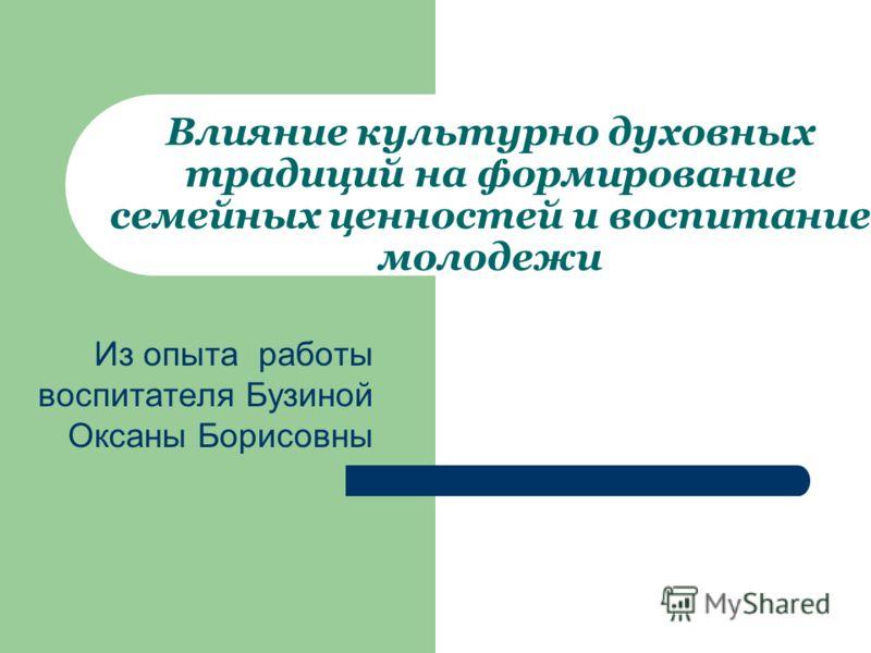 Из опыта работы воспитателя Бузиной Оксаны Борисовны Влияние культурно духовных традиций на формирование семейных ценностей и воспитание молодежи