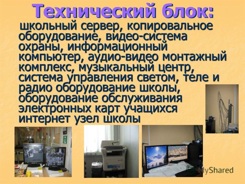 Технический блок: школьный сервер, копировальное оборудование, видео-система охраны, информационный компьютер, аудио-видео монтажный комплекс, музыкальный центр, система управления светом, теле и радио оборудование школы, оборудование обслуживания эл