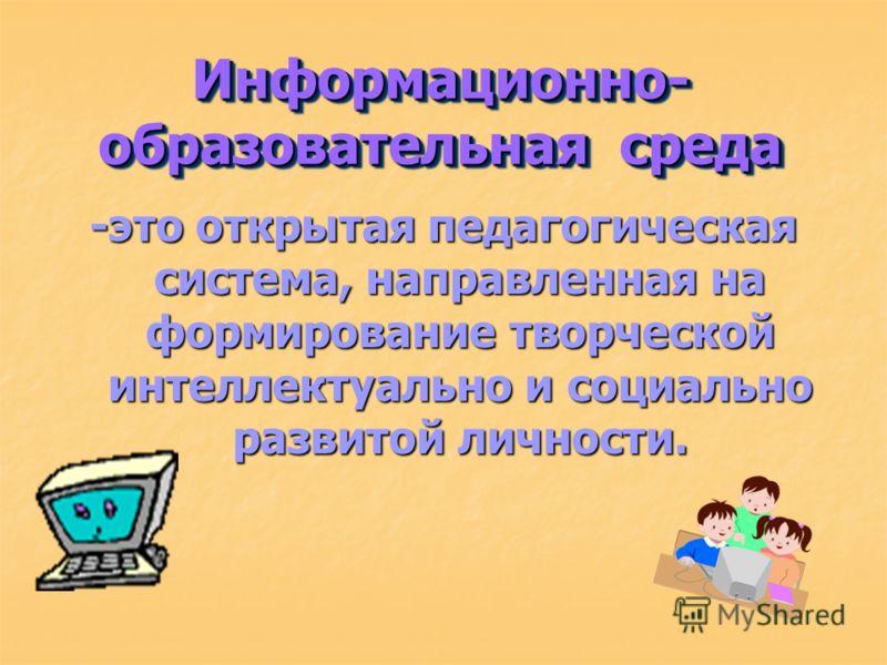 Информационно- образовательная среда -это открытая педагогическая система, направленная на формирование творческой интеллектуально и социально развитой личности.