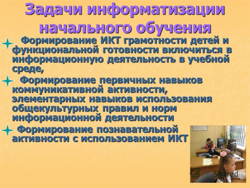 Задачи информатизации начального обучения Формирование ИКТ грамотности детей и функциональной готовности включиться в информационную деятельность в учебной среде, Формирование ИКТ грамотности детей и функциональной готовности включиться в информацион