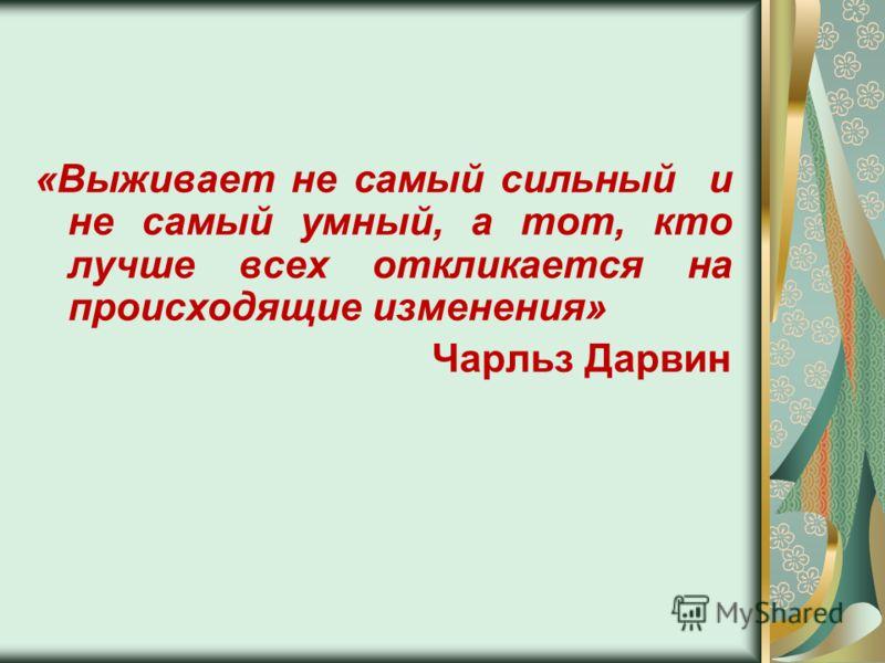 «Выживает не самый сильный и не самый умный, а тот, кто лучше всех откликается на происходящие изменения» Чарльз Дарвин