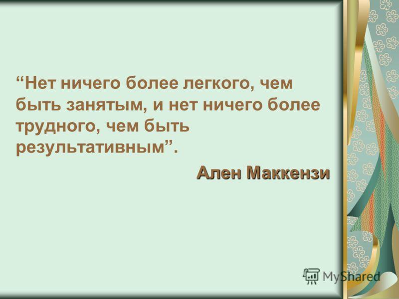 Нет ничего более легкого, чем быть занятым, и нет ничего более трудного, чем быть результативным. Ален Маккензи
