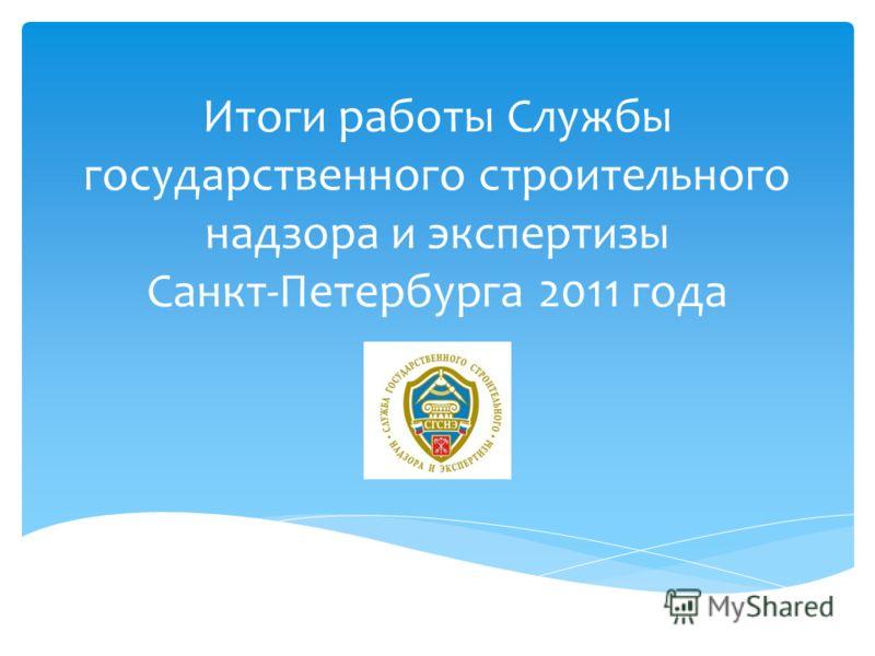 Итоги работы Службы государственного строительного надзора и экспертизы Санкт-Петербурга 2011 года