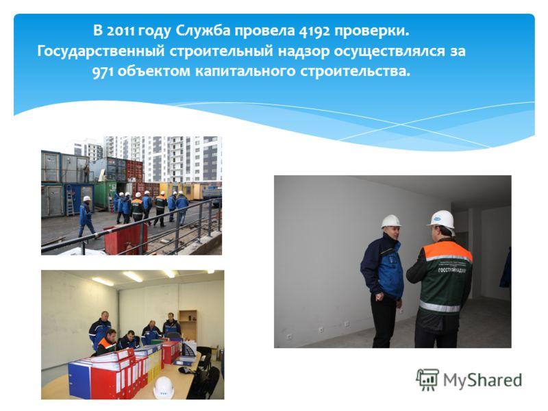 В 2011 году Служба провела 4192 проверки. Государственный строительный надзор осуществлялся за 971 объектом капитального строительства.