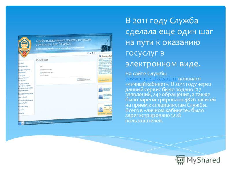 В 2011 году Служба сделала еще один шаг на пути к оказанию госуслуг в электронном виде. На сайте Службы www.expertiza.spb.ru появился «личный кабинет». В 2011 году через данный сервис было подано 127 заявлений, 242 обращения, а также было зарегистрир