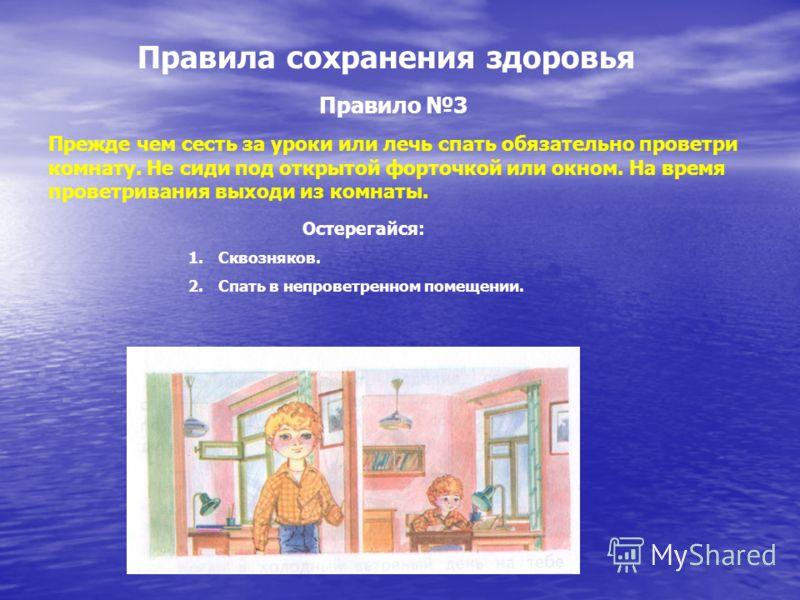 Правила сохранения здоровья Правило 3 Прежде чем сесть за уроки или лечь спать обязательно проветри комнату. Не сиди под открытой форточкой или окном. На время проветривания выходи из комнаты. Остерегайся: 1.Сквозняков. 2.Спать в непроветренном помещ