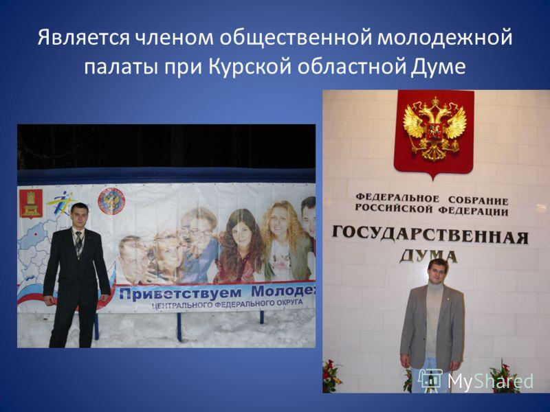 Является членом общественной молодежной палаты при Курской областной Думе
