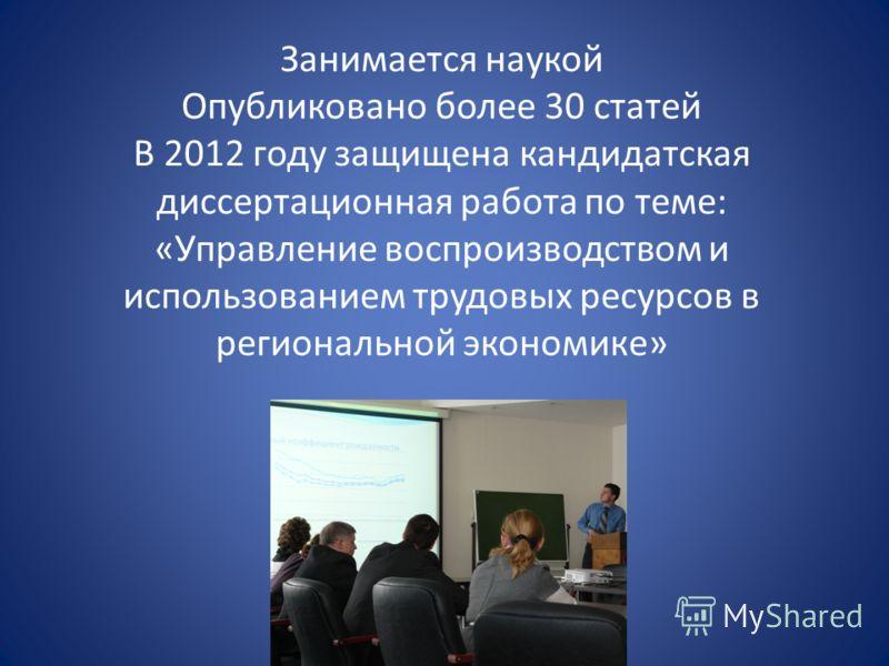 Занимается наукой Опубликовано более 30 статей В 2012 году защищена кандидатская диссертационная работа по теме: «Управление воспроизводством и использованием трудовых ресурсов в региональной экономике»
