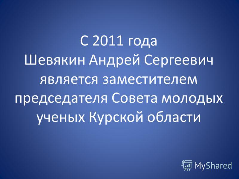 С 2011 года Шевякин Андрей Сергеевич является заместителем председателя Совета молодых ученых Курской области