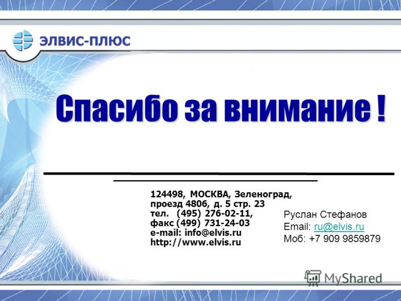 Спасибо за внимание ! 124498, МОСКВА, Зеленоград, проезд 4806, д. 5 стр. 23 тел. (495) 276-02-11, факс (499) 731-24-03 e-mail: info@elvis.ru http://www.elvis.ru Руслан Стефанов Email: ru@elvis.ruru@elvis.ru Моб: +7 909 9859879