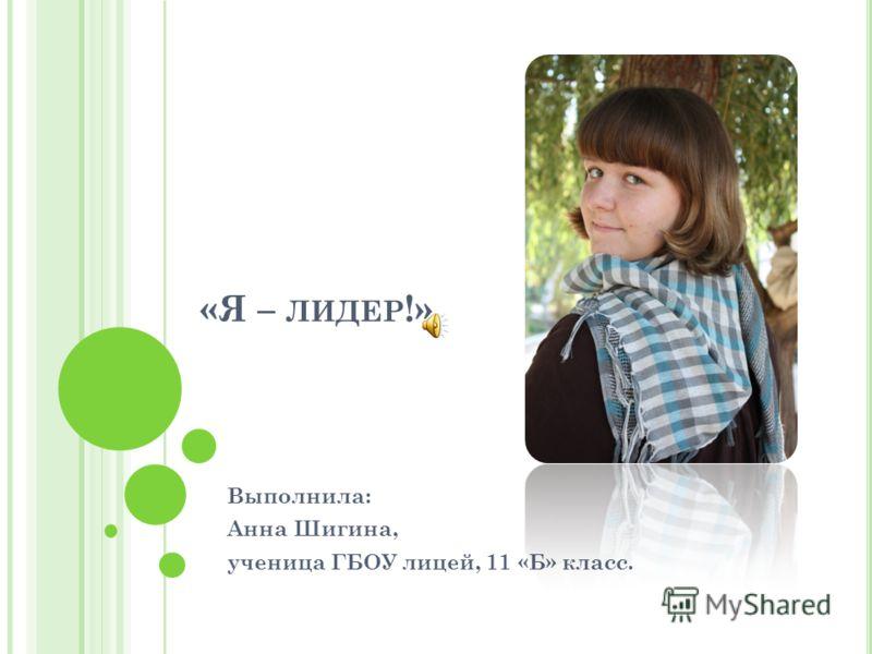 «Я – ЛИДЕР !» Выполнила: Анна Шигина, ученица ГБОУ лицей, 11 «Б» класс.