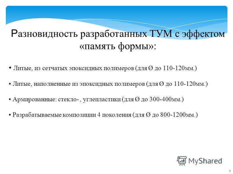 Р азновидность разработанных ТУМ с эффектом «память формы»: Литые, из сетчатых эпоксидных полимеров (для Ø до 110-120мм.) Литые, наполненные из эпоксидных полимеров (для Ø до 110-120мм.) Армированные: стекло-, углепластики (для Ø до 300-400мм.) Разра