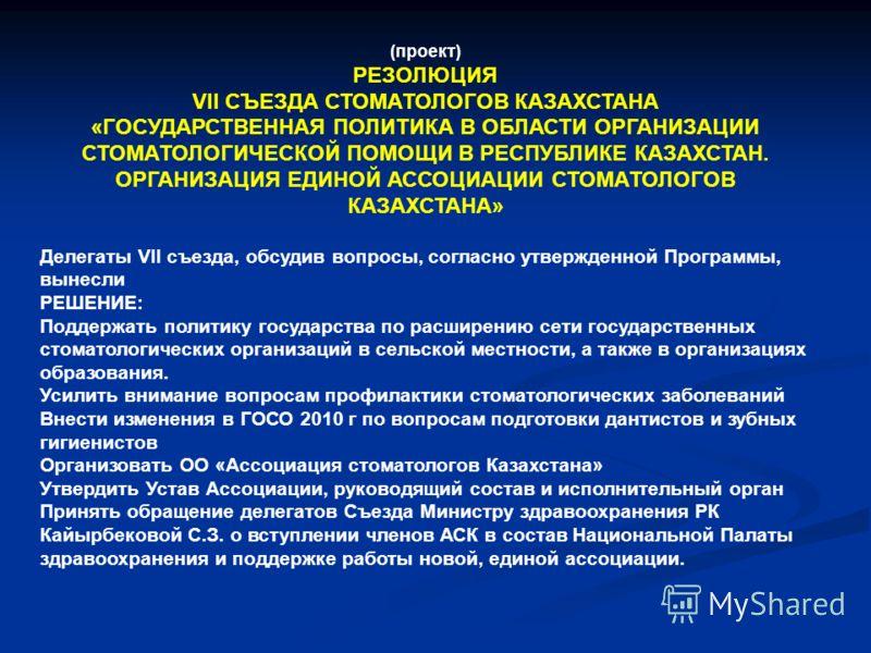 (проект) РЕЗОЛЮЦИЯ VII СЪЕЗДА СТОМАТОЛОГОВ КАЗАХСТАНА «ГОСУДАРСТВЕННАЯ ПОЛИТИКА В ОБЛАСТИ ОРГАНИЗАЦИИ СТОМАТОЛОГИЧЕСКОЙ ПОМОЩИ В РЕСПУБЛИКЕ КАЗАХСТАН. ОРГАНИЗАЦИЯ ЕДИНОЙ АССОЦИАЦИИ СТОМАТОЛОГОВ КАЗАХСТАНА» Делегаты VII съезда, обсудив вопросы, соглас