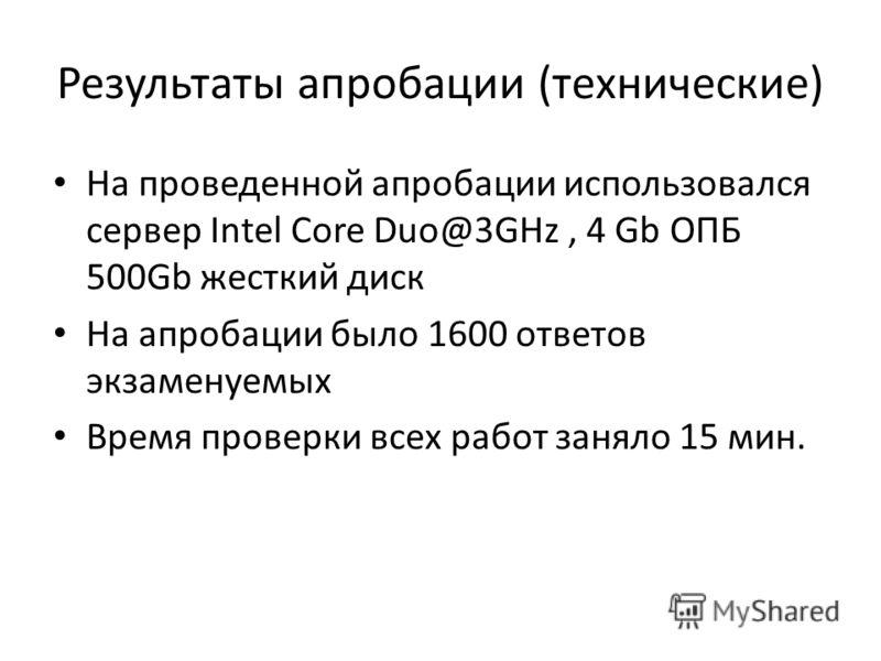Результаты апробации (технические) На проведенной апробации использовался сервер Intel Core Duo@3GHz, 4 Gb ОПБ 500Gb жесткий диск На апробации было 1600 ответов экзаменуемых Время проверки всех работ заняло 15 мин.