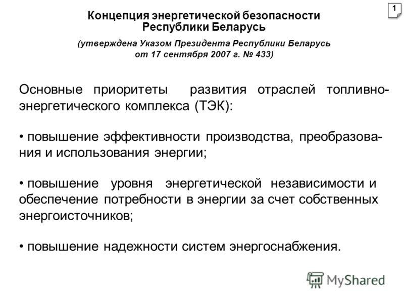 Концепция энергетической безопасности Республики Беларусь (утверждена Указом Президента Республики Беларусь от 17 сентября 2007 г. 433) Основные приоритеты развития отраслей топливно- энергетического комплекса (ТЭК): повышение эффективности производс