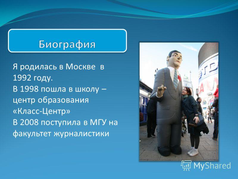 Я родилась в Москве в 1992 году. В 1998 пошла в школу – центр образования «Класс-Центр» В 2008 поступила в МГУ на факультет журналистики