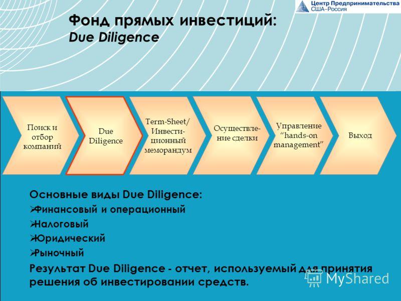 Основные виды Due Diligence: Финансовый и операционный Налоговый Юридический Рыночный Результат Due Diligence - отчет, используемый для принятия решения об инвестировании средств. Поиск и отбор компаний Due Diligence Управление hands-on management Вы