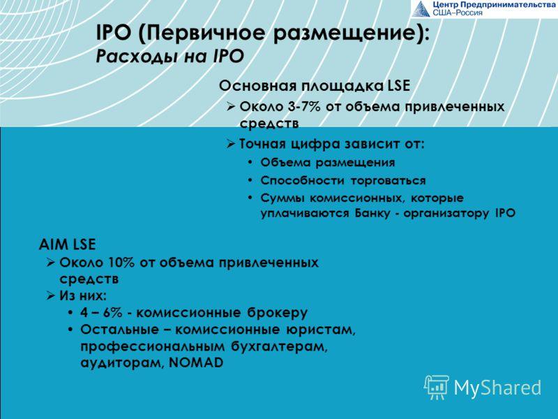 Основная площадка LSE Около 3-7% от объема привлеченных средств Точная цифра зависит от: Объема размещения Способности торговаться Суммы комиссионных, которые уплачиваются Банку - организатору IPO IPO (Первичное размещение): Расходы на IPO AIM LSE Ок