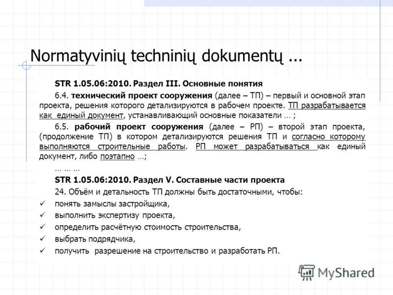 STR 1.05.06:2010. Раздел III. Основные понятия 6.4. технический проект сооружения (далее – ТП) – первый и основной этап проекта, решения которого детализируются в рабочем проекте. ТП разрабатывается как единый документ, устанавливающий основные показ