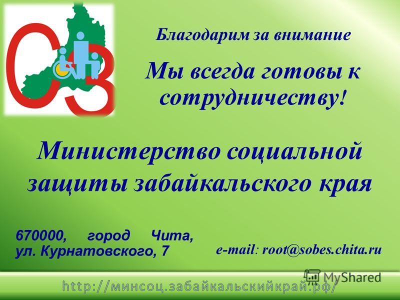 670000, город Чита, ул. Курнатовского, 7 e-mail: root@sobes.chita.ru Мы всегда готовы к сотрудничеству ! Министерство социальной защиты забайкальского края Благодарим за внимание