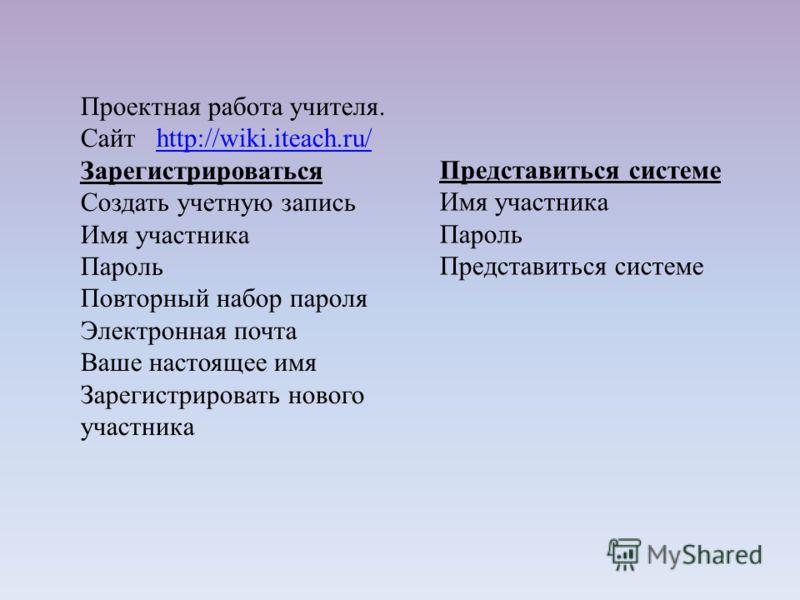 Проектная работа учителя. Сайт http://wiki.iteach.ru/http://wiki.iteach.ru/ Зарегистрироваться Создать учетную запись Имя участника Пароль Повторный набор пароля Электронная почта Ваше настоящее имя Зарегистрировать нового участника Представиться сис