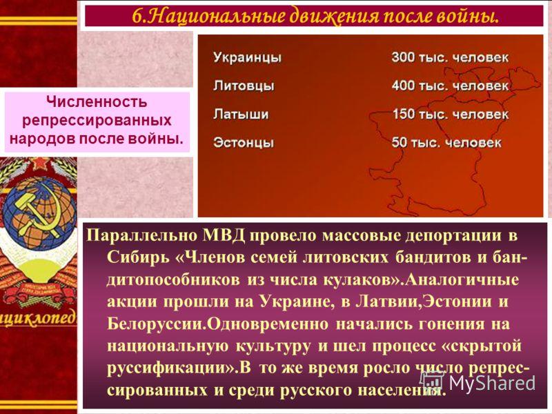 Параллельно МВД провело массовые депортации в Сибирь «Членов семей литовских бандитов и бан- дитопособников из числа кулаков».Аналогичные акции прошли на Украине, в Латвии,Эстонии и Белоруссии.Одновременно начались гонения на национальную культуру и