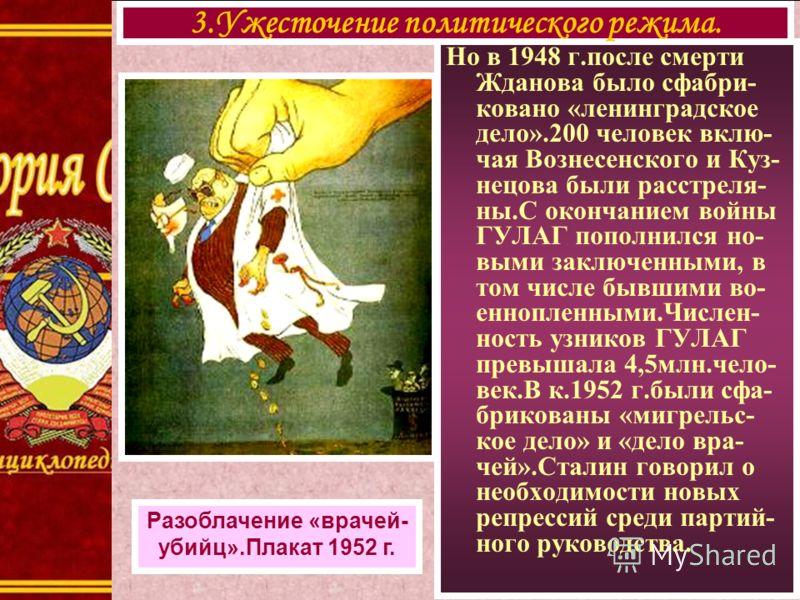 Но в 1948 г.после смерти Жданова было сфабри- ковано «ленинградское дело».200 человек вклю- чая Вознесенского и Куз- нецова были расстреля- ны.С окончанием войны ГУЛАГ пополнился но- выми заключенными, в том числе бывшими во- еннопленными.Числен- нос