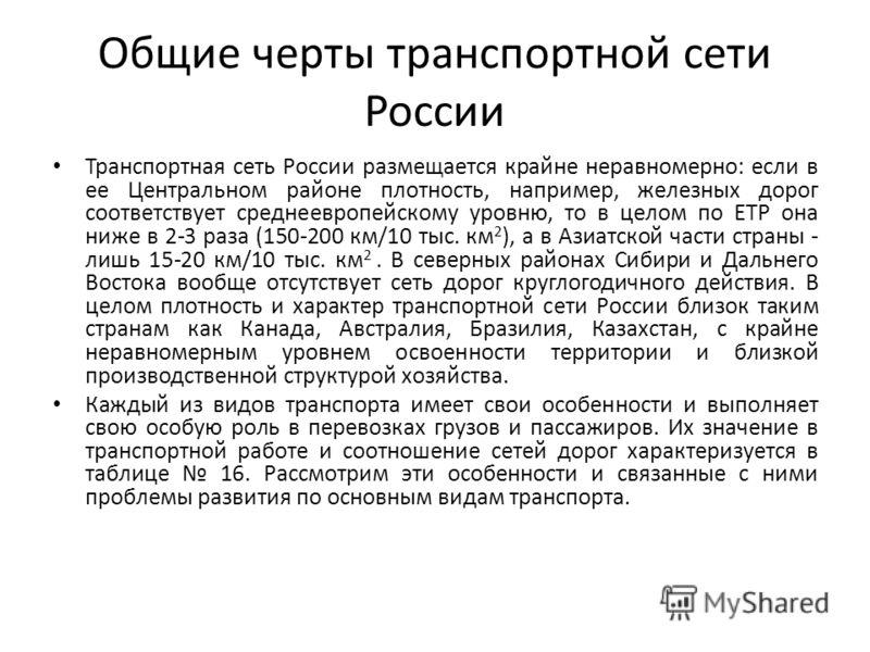 Общие черты транспортной сети России Транспортная сеть России размещается крайне неравномерно: если в ее Центральном районе плотность, например, железных дорог соответствует среднеевропейскому уровню, то в целом по ЕТР она ниже в 2-3 раза (150-200 км