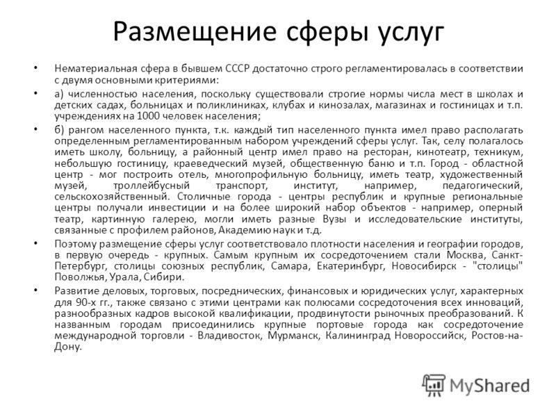 Размещение сферы услуг Нематериальная сфера в бывшем СССР достаточно строго регламентировалась в соответствии с двумя основными критериями: а) численностью населения, поскольку существовали строгие нормы числа мест в школах и детских садах, больницах
