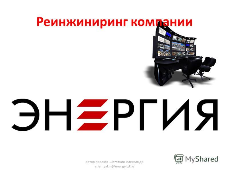 Реинжиниринг компании автор проекта Шемякин Александр shemyakin@energyltd.ru