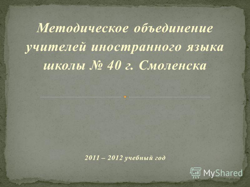 Методическое объединение учителей иностранного языка школы 40 г. Смоленска 2011 – 2012 учебный год