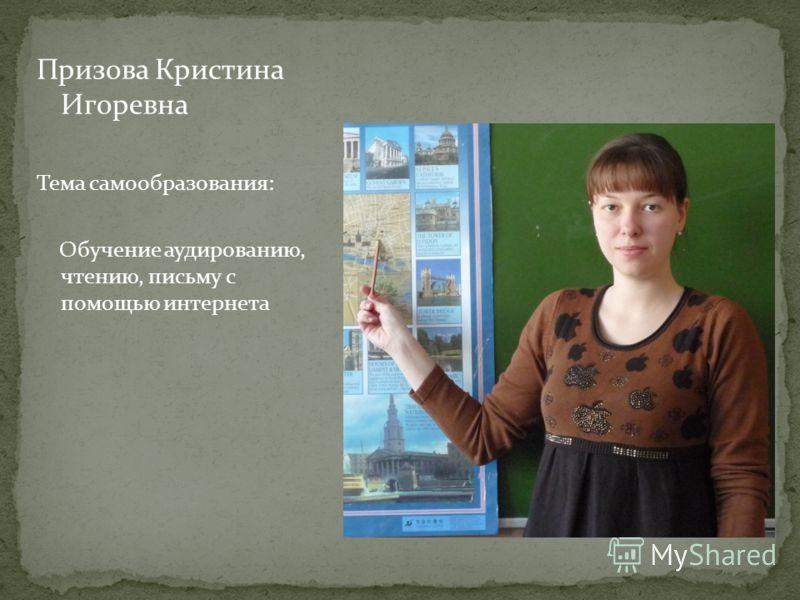Призова Кристина Игоревна Тема самообразования: Обучение аудированию, чтению, письму с помощью интернета