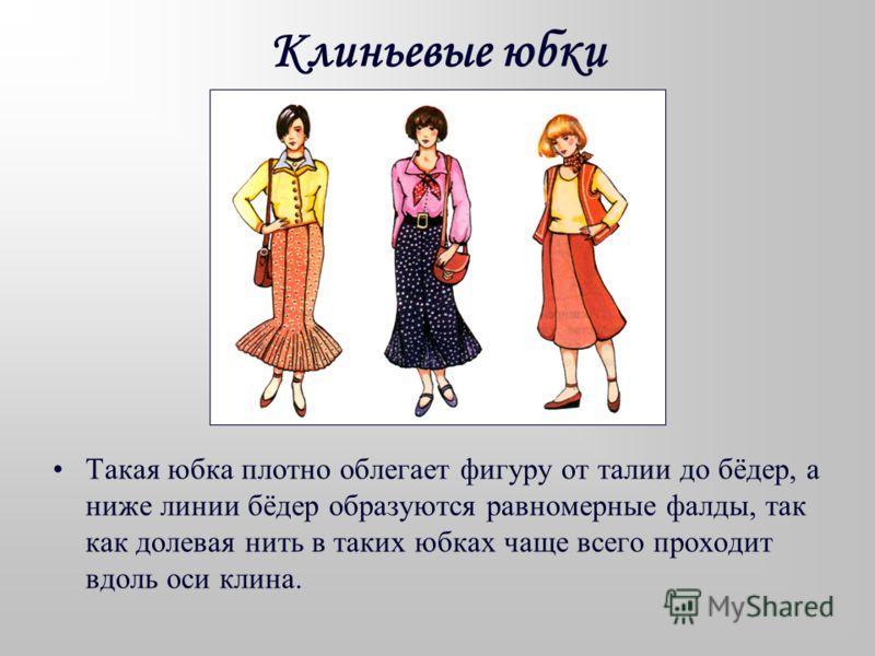 Клиньевые юбки состоят из нескольких одинаковых клиньев, расширяющихся книзу. Число клиньев может быть любым, но лучше чётным. В этом случае застежка юбки располагается в боковом шве. При нечётном количестве клиньев шов с застежкой находится сзади, п