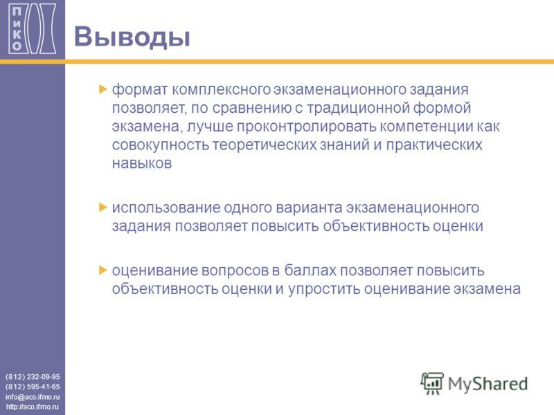 (812) 232-09-95 (812) 595-41-65 info@aco.ifmo.ru http://aco.ifmo.ru Выводы формат комплексного экзаменационного задания позволяет, по сравнению с традиционной формой экзамена, лучше проконтролировать компетенции как совокупность теоретических знаний